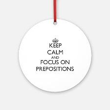 Keep Calm and focus on Prepositio Ornament (Round)
