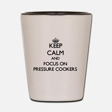 Keep Calm and focus on Pressure Cookers Shot Glass