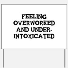 Feeling Overworked and under-intoxicated Yard Sign