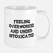 Feeling Overworked and under-intoxicated Mugs