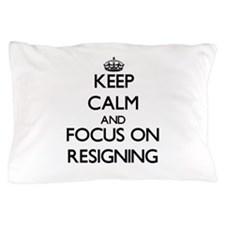 Keep Calm and focus on Resigning Pillow Case