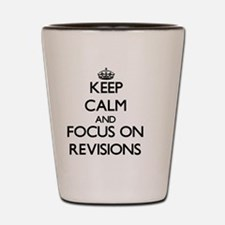 Keep Calm and focus on Revisions Shot Glass