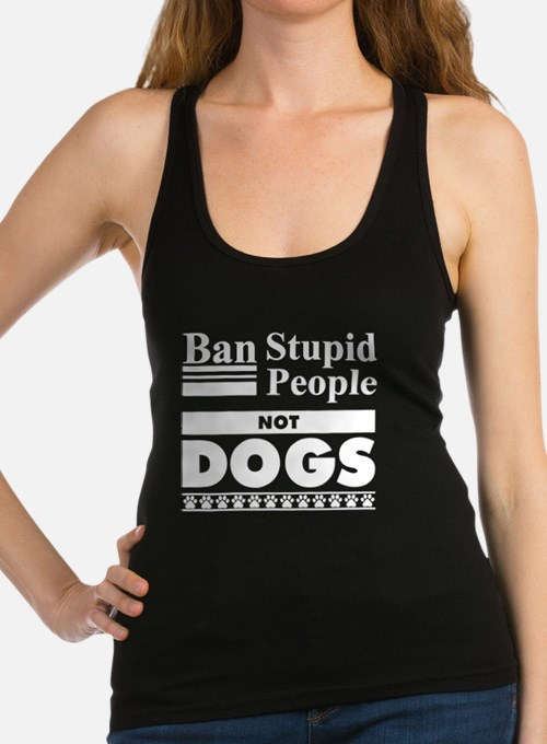 Ban Stupid People, Not Dogs Racerback Tank Top