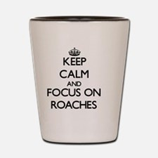 Keep Calm and focus on Roaches Shot Glass