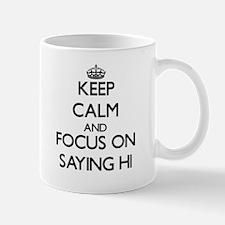 Keep Calm and focus on Saying Hi Mugs