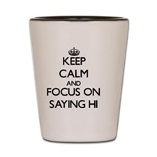 Keep Calm and focus on Saying Hi Shot Glass