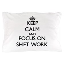 Keep Calm and focus on Shift Work Pillow Case