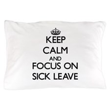 Keep Calm and focus on Sick Leave Pillow Case
