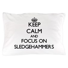 Keep Calm and focus on Sledgehammers Pillow Case