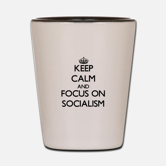Keep Calm and focus on Socialism Shot Glass