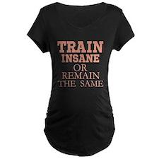 TRAIN INSANE OR REMAIN THE SAME Maternity T-Shirt