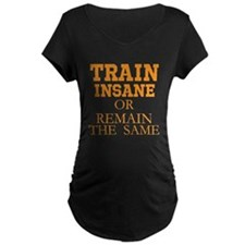 TRAIN INSANE OR REMAIN THE SAME Maternity T-Shirt