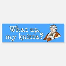 What up, my knitta? Bumper Bumper Bumper Sticker
