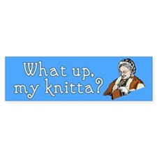 What up, my knitta? Bumper Bumper Sticker