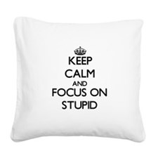 Keep Calm and focus on Stupid Square Canvas Pillow
