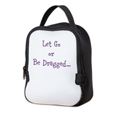 Let Go or Be Dragged.. Neoprene Lunch Bag