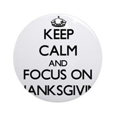 Keep Calm and focus on Thanksgivi Ornament (Round)