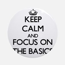 Keep Calm and focus on The Basics Ornament (Round)