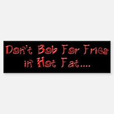 Don't Bob for Fries in Hot Fat Bumper Bumper Bumper Sticker