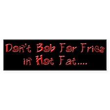 Don't Bob for Fries in Hot Fat Bumper Bumper Sticker