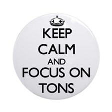 Keep Calm by focusing on Tons Ornament (Round)