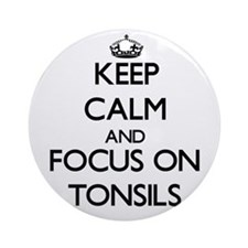 Keep Calm by focusing on Tonsils Ornament (Round)