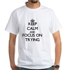 Keep Calm by focusing on Trying T-Shirt