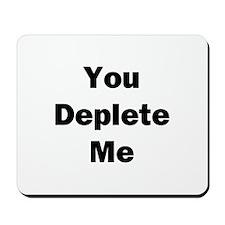 You Deplete Me Mousepad