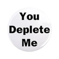 "You Deplete Me 3.5"" Button"
