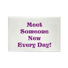 Meet Someone New Every Day Magnets