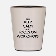 Keep Calm by focusing on Workshops Shot Glass