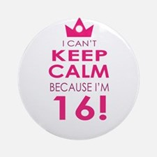 I cant keep calm because Im 16 Ornament (Round)