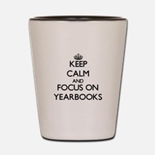 Keep Calm by focusing on Yearbooks Shot Glass