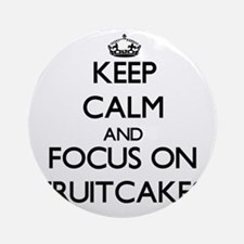 Keep Calm by focusing on Fruitcak Ornament (Round)