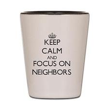 Keep Calm by focusing on Neighbors Shot Glass