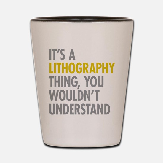 Its A Lithography Thing Shot Glass