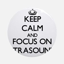 Keep Calm by focusing on Ultrasou Ornament (Round)
