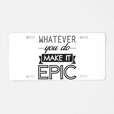 Whatever You Do Make It Epic Aluminum License Plat