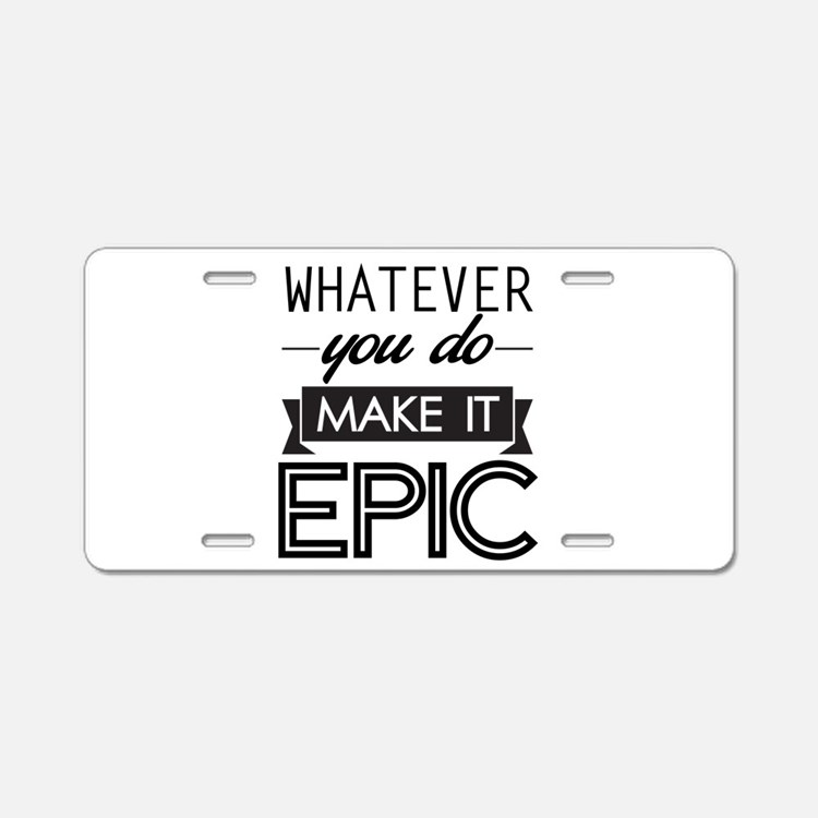 Whatever You Do Make It Epic Aluminum License Plat