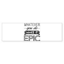 Whatever You Do Make It Epic Bumper Bumper Sticker