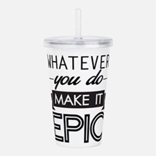 Whatever You Do Make It Epic Acrylic Double-wall T