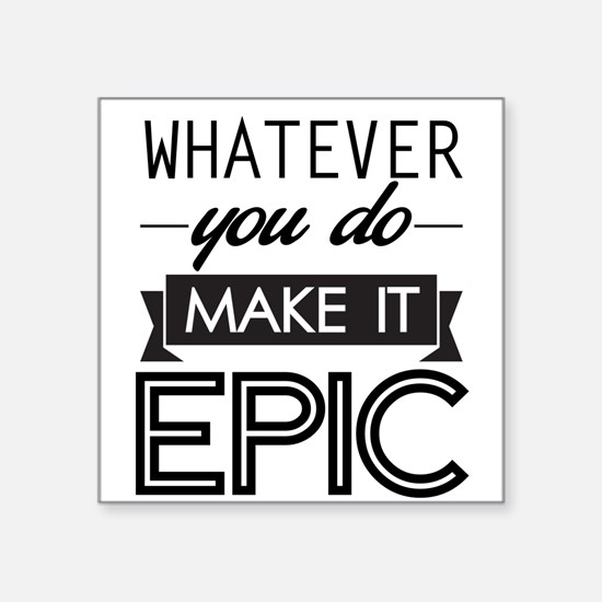 Whatever You Do Make It Epic Sticker