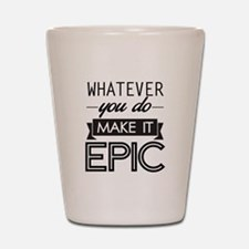 Whatever You Do Make It Epic Shot Glass