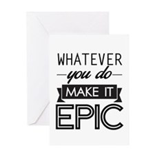Whatever You Do Make It Epic Greeting Cards