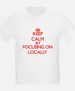 Keep Calm by focusing on Locally T-Shirt
