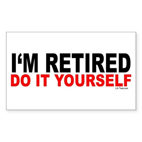 I'M RETIRED - DO IT YOURSELF Rectangle Sticker