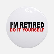 I'M RETIRED - DO IT YOURSELF Ornament (Round)