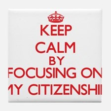 Keep Calm by focusing on My Citizensh Tile Coaster