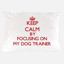 Keep Calm by focusing on My Dog Traine Pillow Case