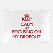 Keep Calm by focusing on My Dropout Pillow Case